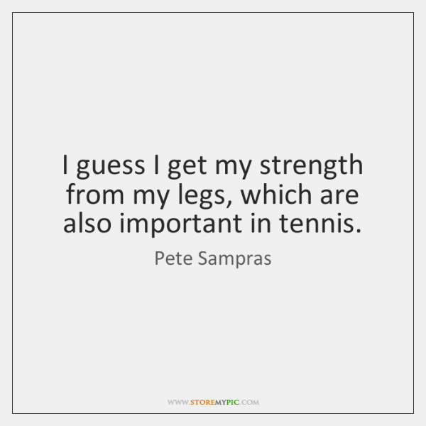 I guess I get my strength from my legs, which are also ...