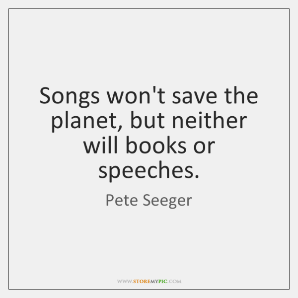 Songs won't save the planet, but neither will books or speeches.