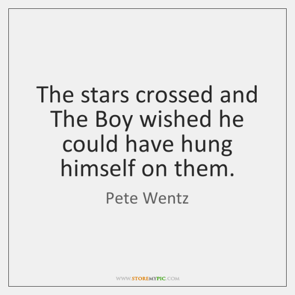 The stars crossed and The Boy wished he could have hung himself ...