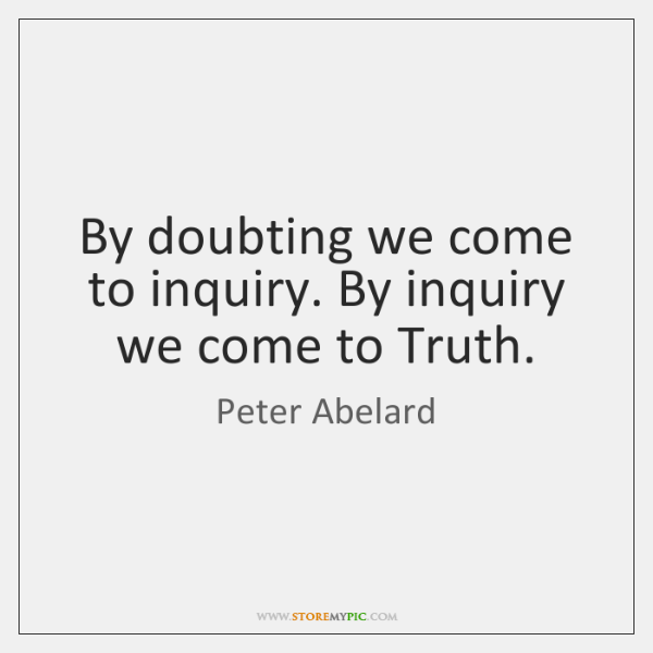 By doubting we come to inquiry. By inquiry we come to Truth.
