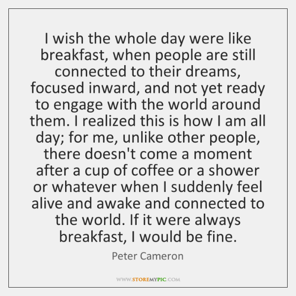I wish the whole day were like breakfast, when people are still ...