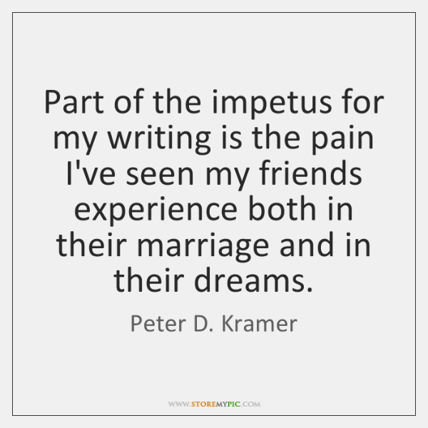 Part of the impetus for my writing is the pain I've seen ...