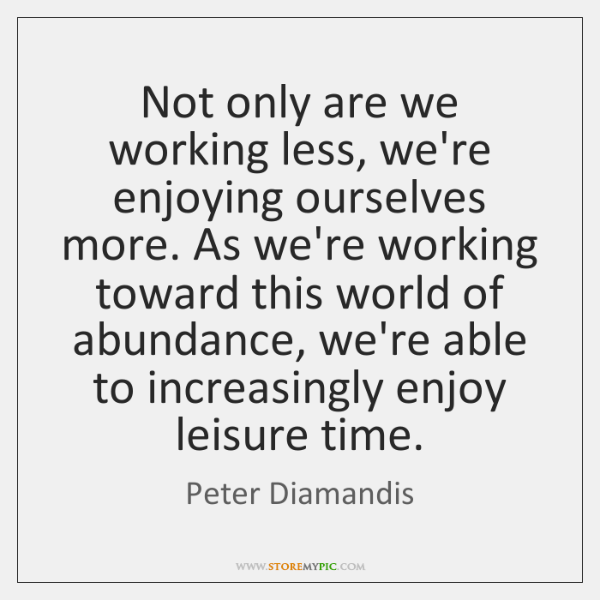 Not only are we working less, we're enjoying ourselves more. As we're ...