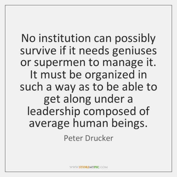 No institution can possibly survive if it needs geniuses or supermen to ...