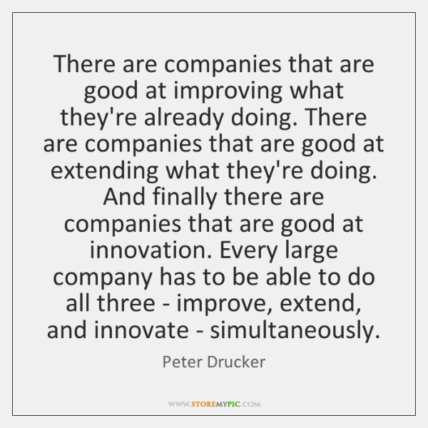 There are companies that are good at improving what they're already doing. ...