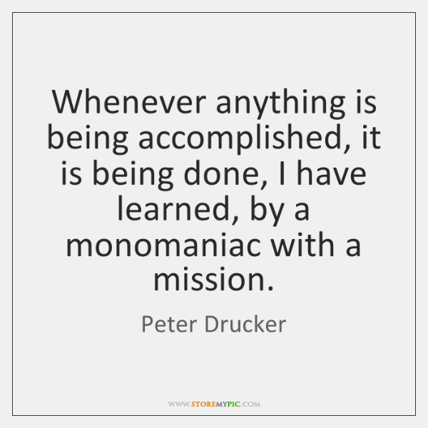 Whenever anything is being accomplished, it is being done, I have learned, ...
