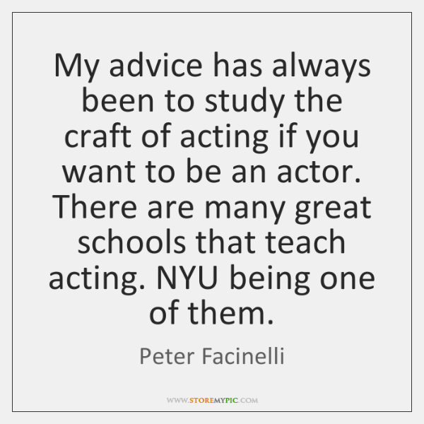 My advice has always been to study the craft of acting if ...
