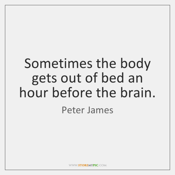 Sometimes the body gets out of bed an hour before the brain.