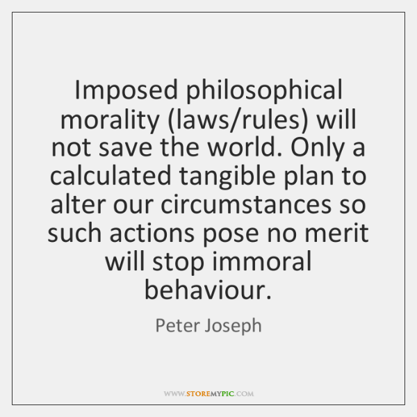 Imposed philosophical morality (laws/rules) will not save the world. Only a ...