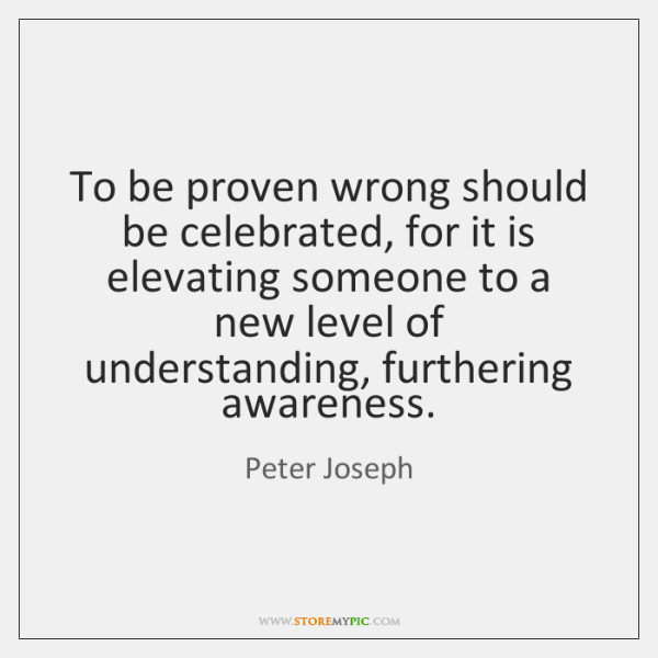 To be proven wrong should be celebrated, for it is elevating someone ...