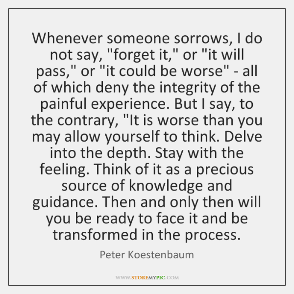 Whenever someone sorrows, I do not say, 'forget it,' or 'it ...