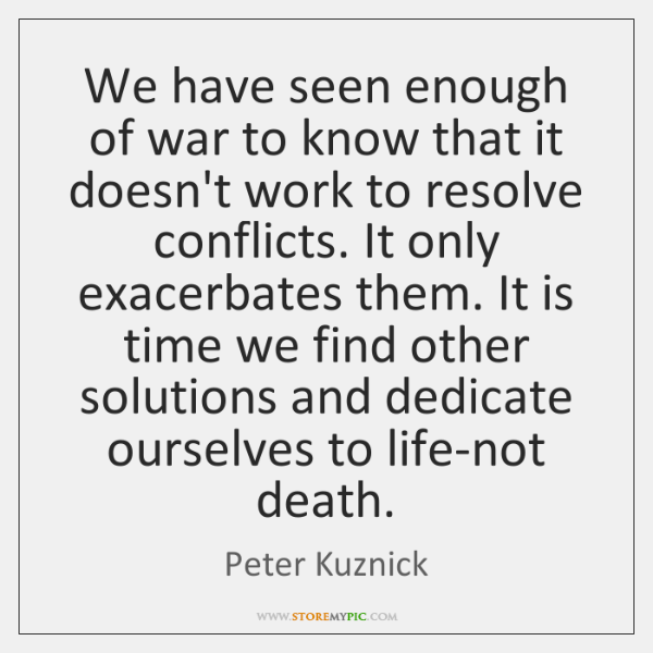 We have seen enough of war to know that it doesn't work ...
