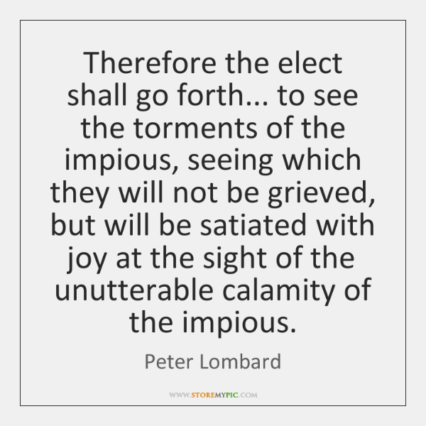 Therefore the elect shall go forth... to see the torments of the ...