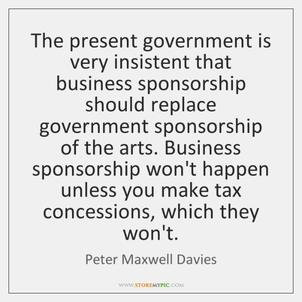 The present government is very insistent that business sponsorship should replace government ...