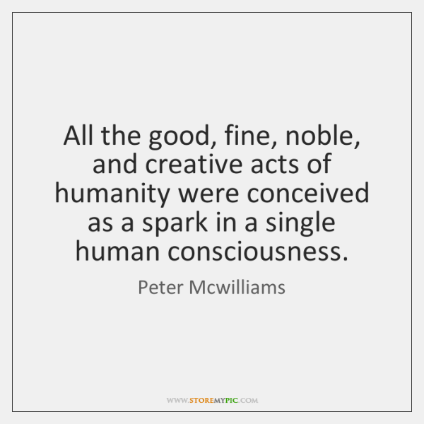 All the good, fine, noble, and creative acts of humanity were conceived ...