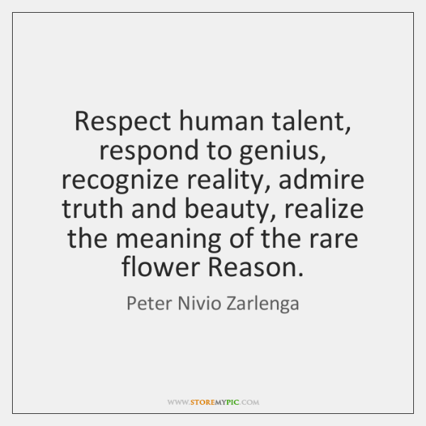 Respect human talent, respond to genius, recognize reality, admire truth and beauty, ...