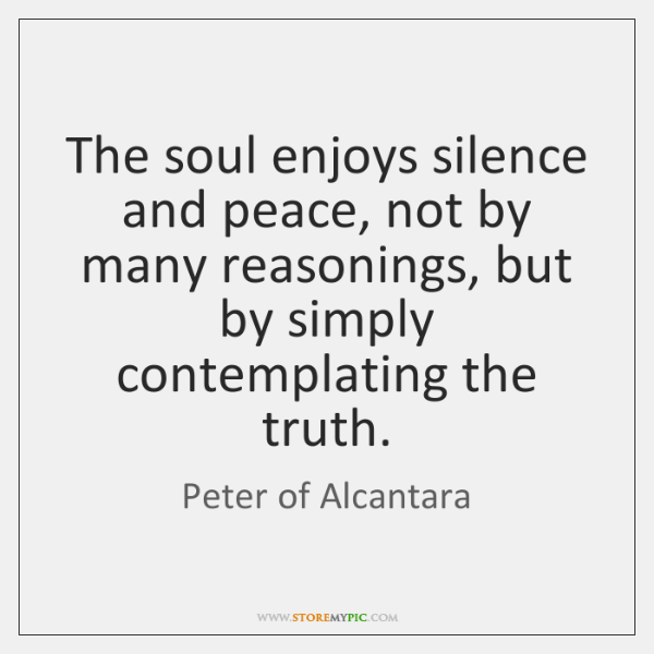 The soul enjoys silence and peace, not by many reasonings, but by ...