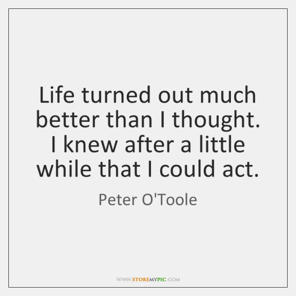 Life turned out much better than I thought. I knew after a ...