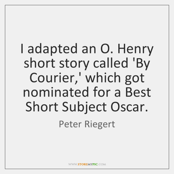 I adapted an O. Henry short story called 'By Courier,' which ...