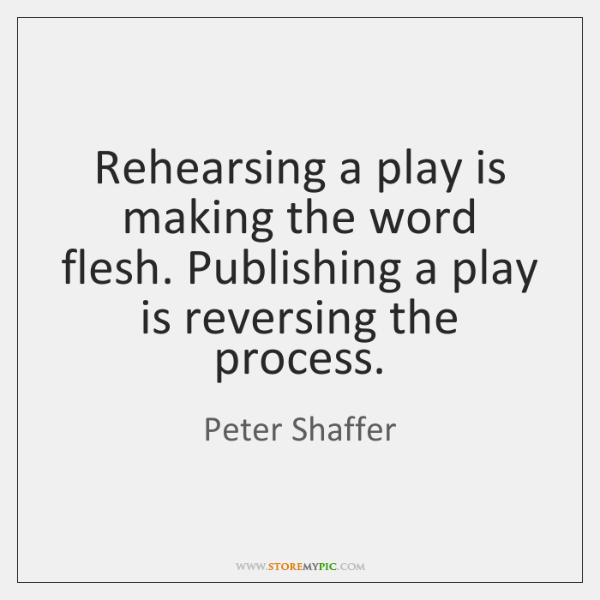 Rehearsing a play is making the word flesh. Publishing a play is ...