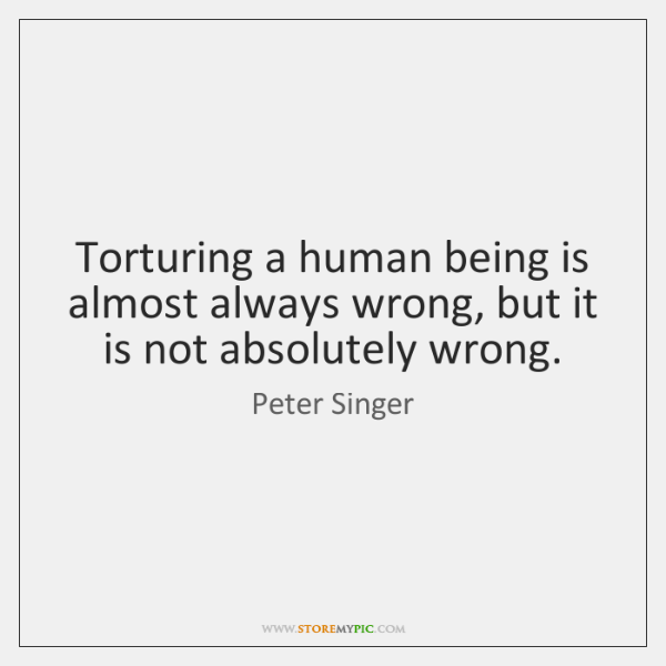 Torturing a human being is almost always wrong, but it is not ...