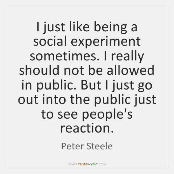 I just like being a social experiment sometimes. I really should not ...