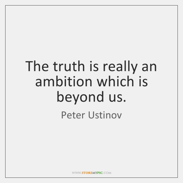 The truth is really an ambition which is beyond us.