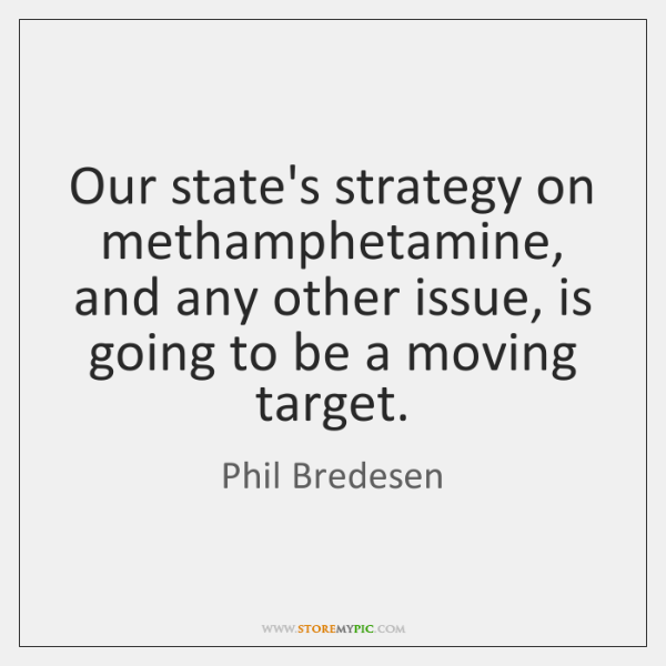 Our state's strategy on methamphetamine, and any other issue, is going to ...