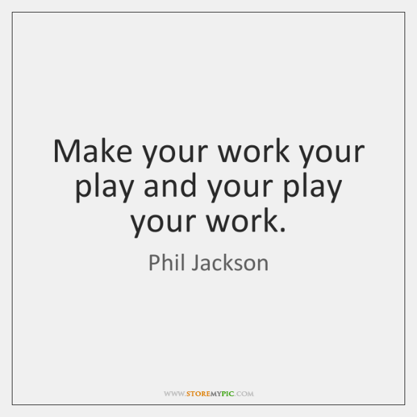 Make your work your play and your play your work.