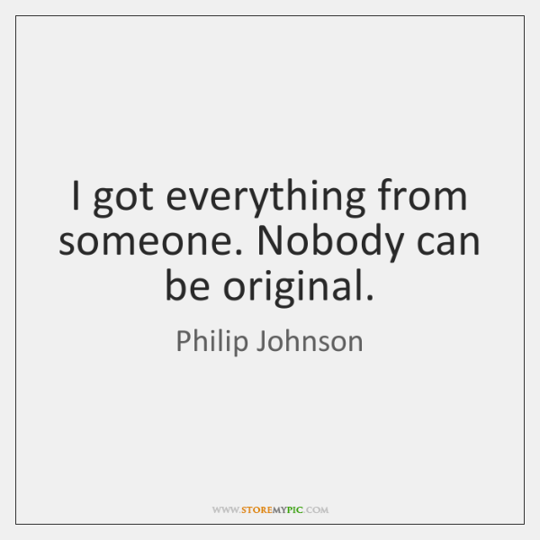 I got everything from someone. Nobody can be original.