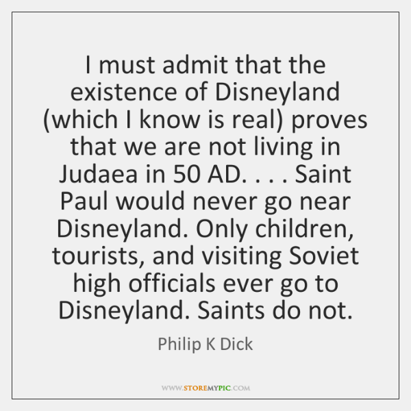I must admit that the existence of Disneyland (which I know is ...