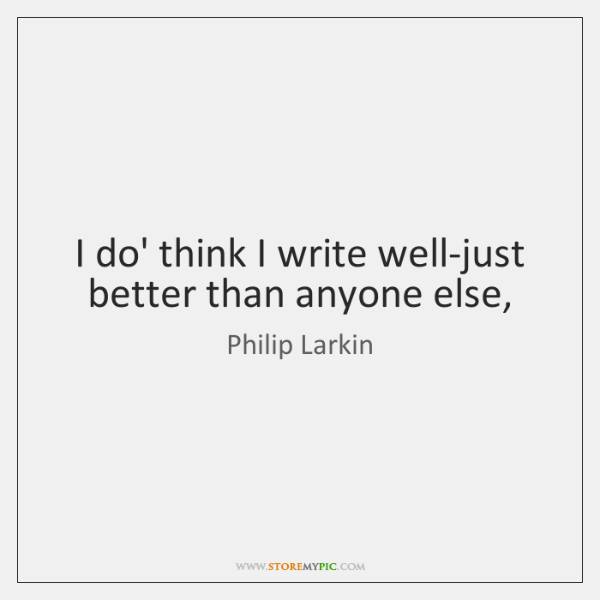 I do' think I write well-just better than anyone else,