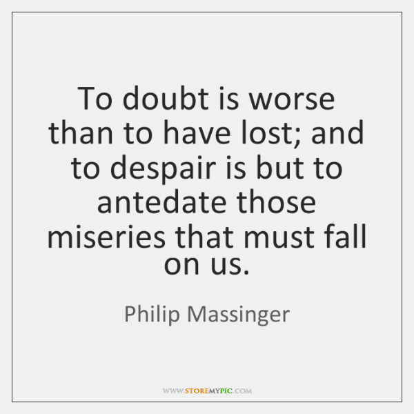 To doubt is worse than to have lost; and to despair is ...