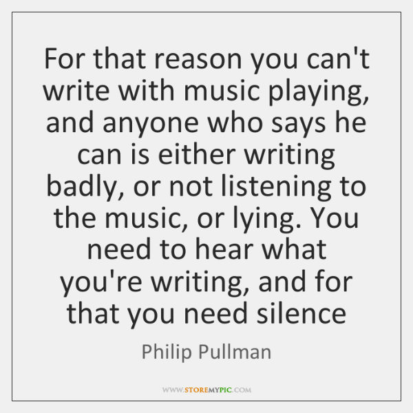 For that reason you can't write with music playing, and anyone who ...