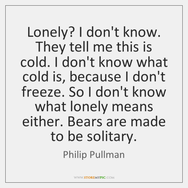Lonely? I don't know. They tell me this is cold. I don't ...