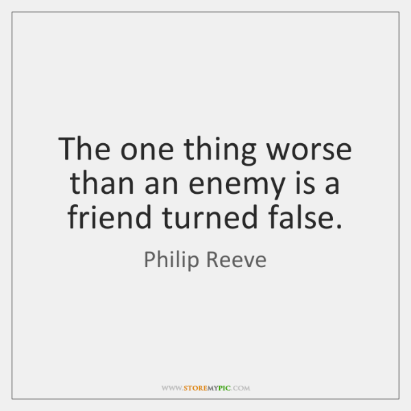 The one thing worse than an enemy is a friend turned false.