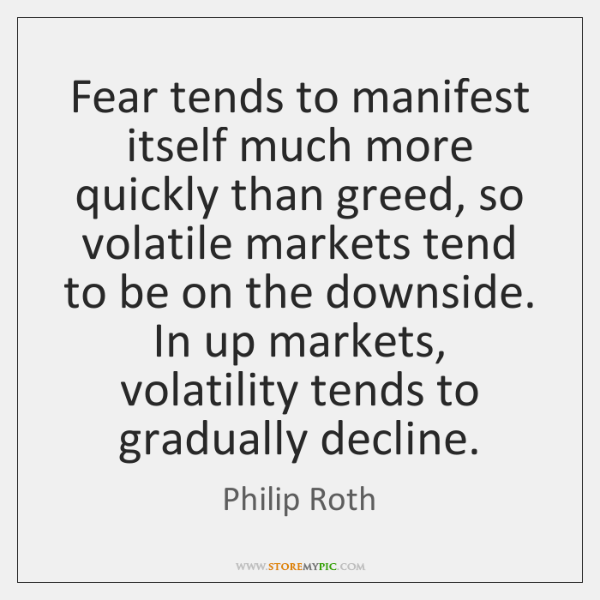 Fear tends to manifest itself much more quickly than greed, so volatile ...