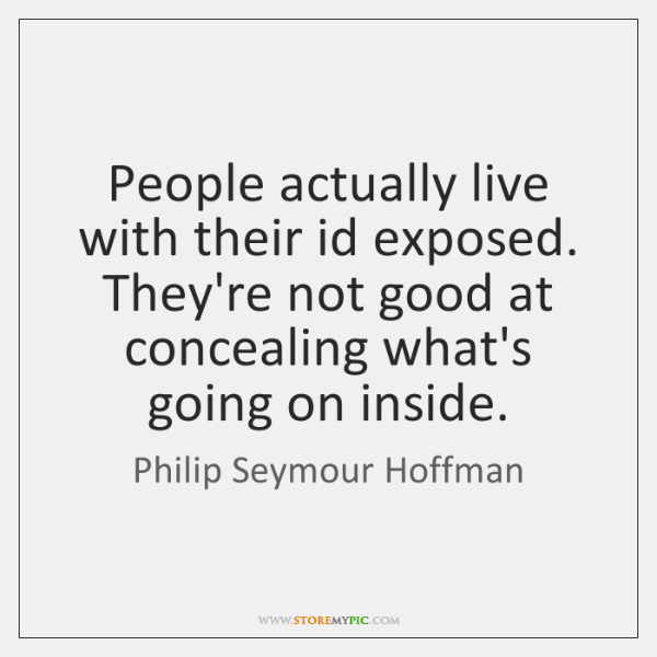 People actually live with their id exposed. They're not good at concealing ...