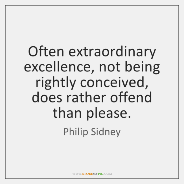 Often extraordinary excellence, not being rightly conceived, does rather offend than please.