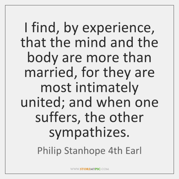 I find, by experience, that the mind and the body are more ...
