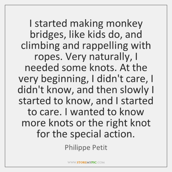 I started making monkey bridges, like kids do, and climbing and rappelling ...