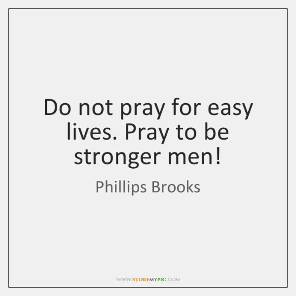 Do not pray for easy lives. Pray to be stronger men!