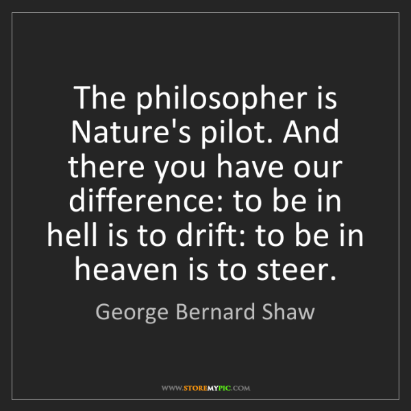George Bernard Shaw: The philosopher is Nature's pilot. And there you have...