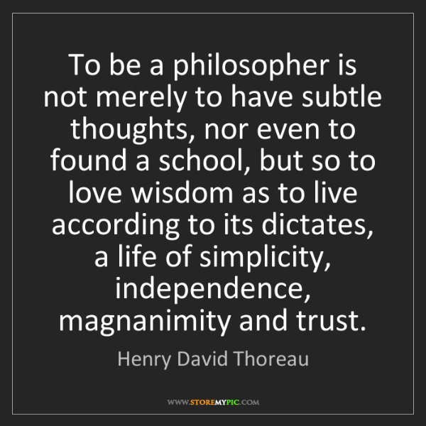 Henry David Thoreau: To be a philosopher is not merely to have subtle thoughts,...