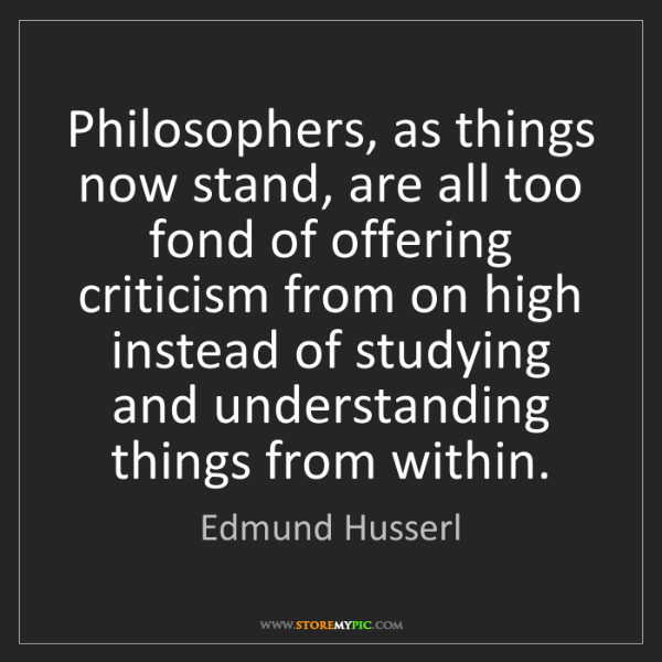 Edmund Husserl: Philosophers, as things now stand, are all too fond of...