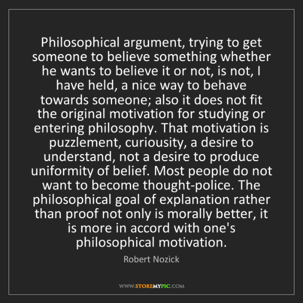 Robert Nozick: Philosophical argument, trying to get someone to believe...