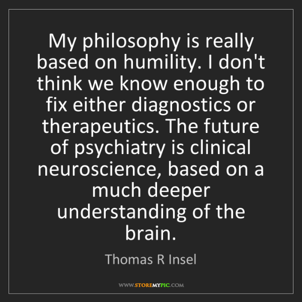 Thomas R Insel: My philosophy is really based on humility. I don't think...