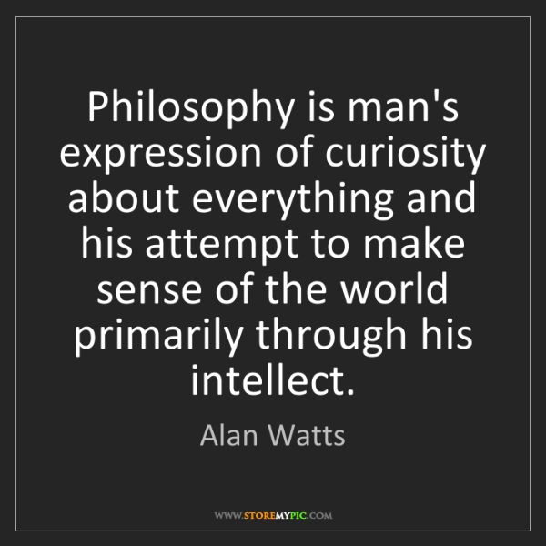 Alan Watts: Philosophy is man's expression of curiosity about everything...