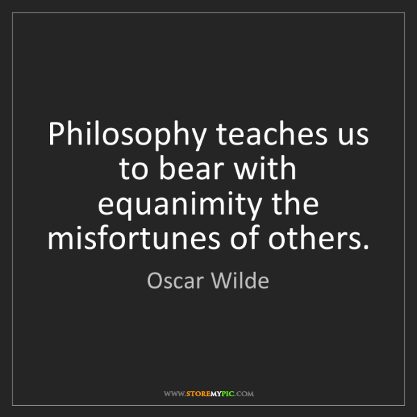 Oscar Wilde: Philosophy teaches us to bear with equanimity the misfortunes...