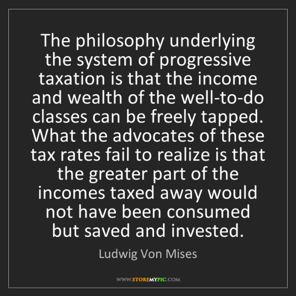 Ludwig Von Mises: The philosophy underlying the system of progressive taxation...